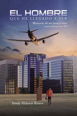 El Hombre Que He Llegado a Ser: Memoria de Un Inmigrante Venezolano En NY (Paperback)