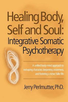 Healing Body, Self and Soul: Integrative Somatic Psychotherapy (Paperback)
