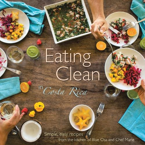 Eating Clean in Costa Rica: Simple, Easy Recipes from the Kitchen of Blue Osa and Chef Marie (Paperback)