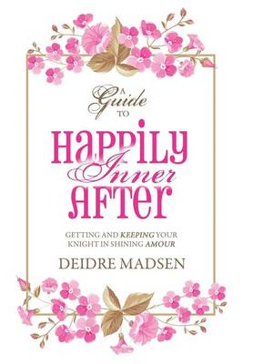 Happily Inner After: A Guide to Getting and Keeping Your Knight in Shining Amour (Hardback)