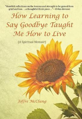 How Learning to Say Goodbye Taught Me How to Live: (A Spiritual Memoir) (Hardback)