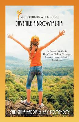 Your Child's Well-Being - Juvenile Fibromyalgia: A Parent's Guide to Help Your Child or Teenager Manage Home, School & Social Life (Paperback)