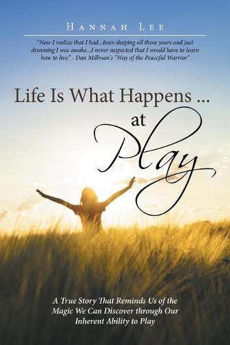 Life Is What Happens ... at Play: A True Story That Reminds Us of the Magic We Can Discover Through Our Inherent Ability to Play (Paperback)
