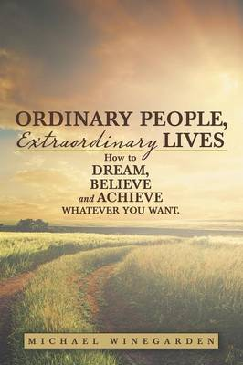 Ordinary People, Extraordinary Lives: How to Dream, Believe and Achieve Whatever You Want. (Paperback)