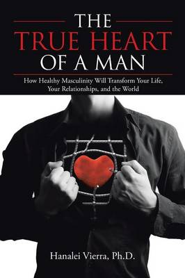 The True Heart of a Man: How Healthy Masculinity Will Transform Your Life, Your Relationships, and the World (Paperback)