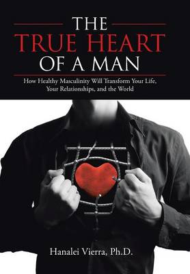 The True Heart of a Man: How Healthy Masculinity Will Transform Your Life, Your Relationships, and the World (Hardback)