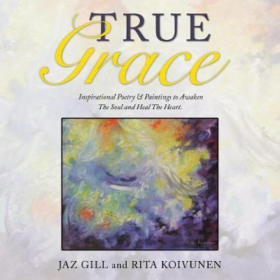 True Grace: Inspirational Poetry & Paintings to Awaken the Soul and Heal the Heart (Paperback)