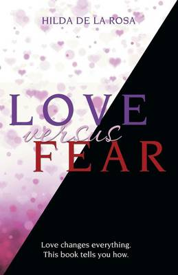 Love Versus Fear: Love Changes Everything. This Book Tells You How. (Paperback)