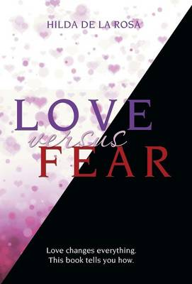 Love Versus Fear: Love Changes Everything. This Book Tells You How. (Hardback)