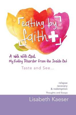 Eating by Faith: A Walk with God. My Eating Disorder from the Inside Out: Taste and See... (Paperback)
