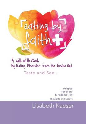 Eating by Faith: A Walk with God. My Eating Disorder from the Inside Out: Taste and See... (Hardback)