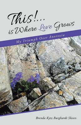 This!...Is Where Love Grows: My Triumph Over Anorexia (Paperback)
