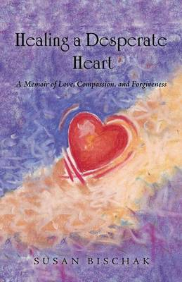 Healing a Desperate Heart: A Memoir of Love, Compassion, and Forgiveness (Paperback)