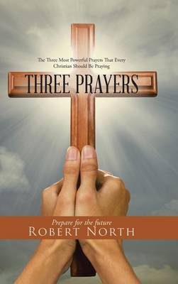 Three Prayers: The Three Most Powerful Prayers That Every Christian Should Be Praying (Hardback)