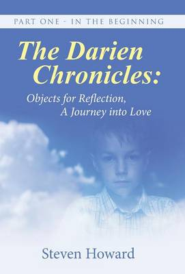The Darien Chronicles: Objects for Reflection, a Journey Into Love: Part One - In the Beginning (Hardback)
