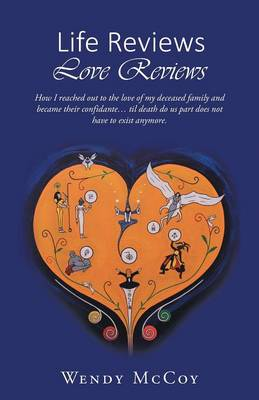 Life Reviews / Love Reviews: How I Reached Out to the Love of My Deceased Family and Became Their Confidante... Til Death Do Us Part Does Not Have to Exist Anymore (Paperback)