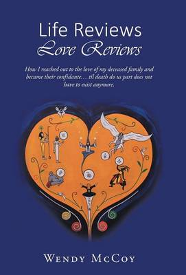 Life Reviews / Love Reviews: How I Reached Out to the Love of My Deceased Family and Became Their Confidante... Til Death Do Us Part Does Not Have to Exist Anymore (Hardback)