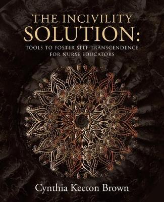 The Incivility Solution: Tools to Foster Self-Transcendence for Nurse Educators (Paperback)