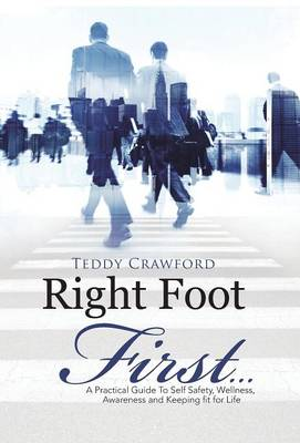 Right Foot First...: A Practical Guide to Self Safety, Wellness, Awareness and Keeping Fit for Life (Hardback)