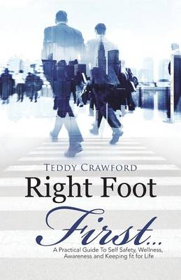 Right Foot First...: A Practical Guide to Self Safety, Wellness, Awareness and Keeping Fit for Life (Paperback)