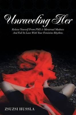 Unraveling Her: Release Yourself from PMS & Menstrual Madness and Fall in Love with Your Feminine Rhythms (Paperback)