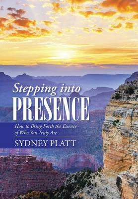 Stepping Into Presence: How to Bring Forth the Essence of Who You Truly Are (Hardback)