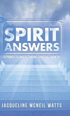 Spirit Answers: (a Primer to Understanding Spiritual Growth) (Hardback)