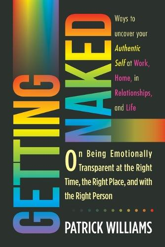 Getting Naked: On Being Emotionally Transparent at the Right Time, the Right Place, and with the Right Person (Paperback)