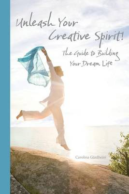 Unleash Your Creative Spirit!: The Guide to Building Your Dream Life (Paperback)