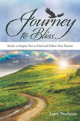 Journey to Bliss: Stories to Inspire You to Find and Follow Your Passion (Paperback)
