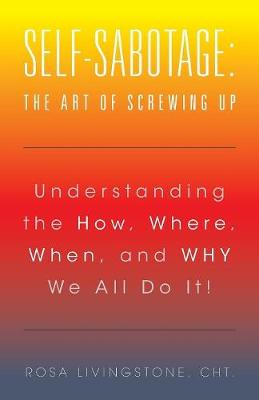 Self-Sabotage: The Art of Screwing Up: Understanding the How, Where, When, and Why We All Do It! (Paperback)