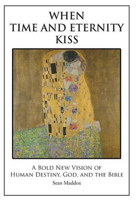 When Time and Eternity Kiss: A Bold New Vision of Human Destiny, God, and the Bible (Hardback)