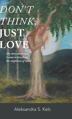 Don't Think, Just Love: My Story about How I Came to Love from the Emptiness of Mind (Hardback)