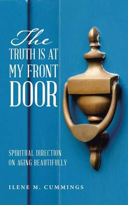 The Truth Is at My Front Door: Spiritual Direction on Aging Beautifully (Hardback)