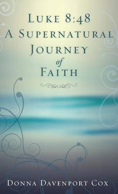 Luke 8: 48 a Supernatural Journey of Faith (Hardback)
