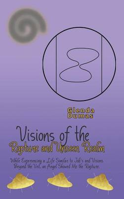 Visions of the Rapture and Unseen Realm: While Experiencing a Life Similar to Job's and Visions Beyond the Veil, an Angel Showed Me the Rapture. (Hardback)