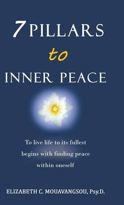 7 Pillars to Inner Peace: To Live Life to Its Fullest Begins with Finding Peace Within Oneself (Hardback)