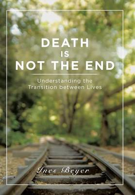 Death Is Not the End: Understanding the Transition Between Lives (Hardback)