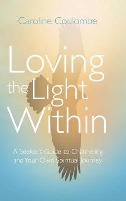 Loving the Light Within: A Seeker's Guide to Channeling and Your Own Spiritual Journey (Hardback)