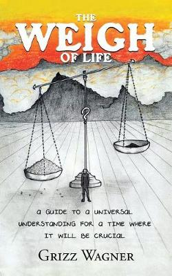 The Weigh of Life: A Guide to a Universal Understanding for a Time Where It Will Be Crucial (Paperback)