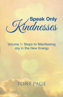 Speak Only Kindnesses: Steps to Manifesting Joy in the New Energy (Paperback)