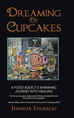 Dreaming of Cupcakes: A Food Addict's Shamanic Journey Into Healing (Hardback)