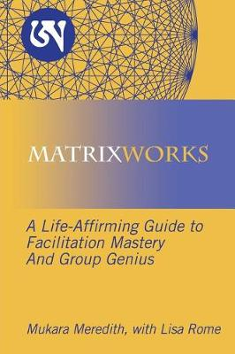 Matrixworks: A Life-Affirming Guide to Facilitation Mastery and Group Genius (Paperback)