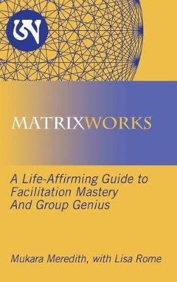 Matrixworks: A Life-Affirming Guide to Facilitation Mastery and Group Genius (Hardback)