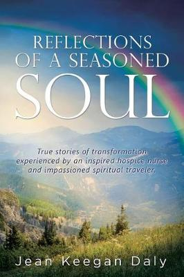 Reflections of a Seasoned Soul: True Stories of Transformation Experienced by an Inspired Hospice Nurse and Impassioned Spiritual Traveler. (Paperback)