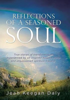 Reflections of a Seasoned Soul: True Stories of Transformation Experienced by an Inspired Hospice Nurse and Impassioned Spiritual Traveler. (Hardback)
