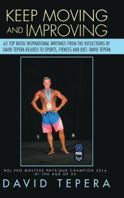 Keep Moving and Improving: 65 Top Rated Inspirational Writings from the Reflections of David Tepera Related to Sports, Fitness and Diet. David Tepera (Hardback)