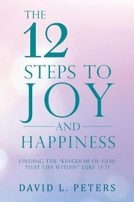 The 12 Steps to Joy and Happiness: Finding the Kingdom of God That Lies Within Luke 17:21 (Paperback)