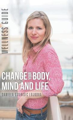 Change Your Body, Mind and Life: Wellness Guide (Hardback)