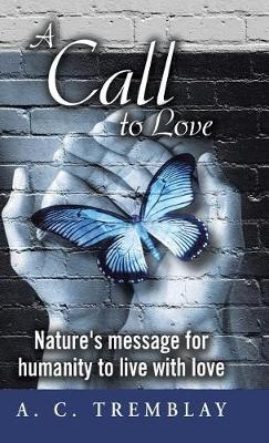 A Call to Love: Nature's Message for Humanity to Live with Love (Hardback)
